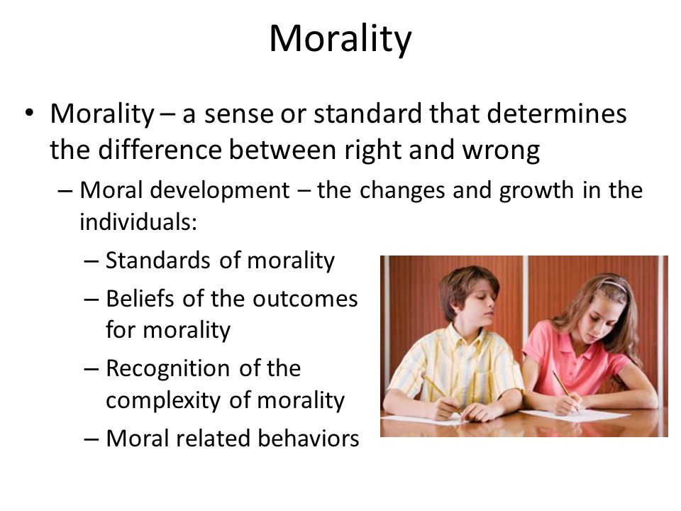 Morality Morality – a sense or standard that determines the difference between right and wrong – Moral development – the changes and growth in the individuals: – Standards of morality – Beliefs of the outcomes for morality – Recognition of the complexity of morality – Moral related behaviors