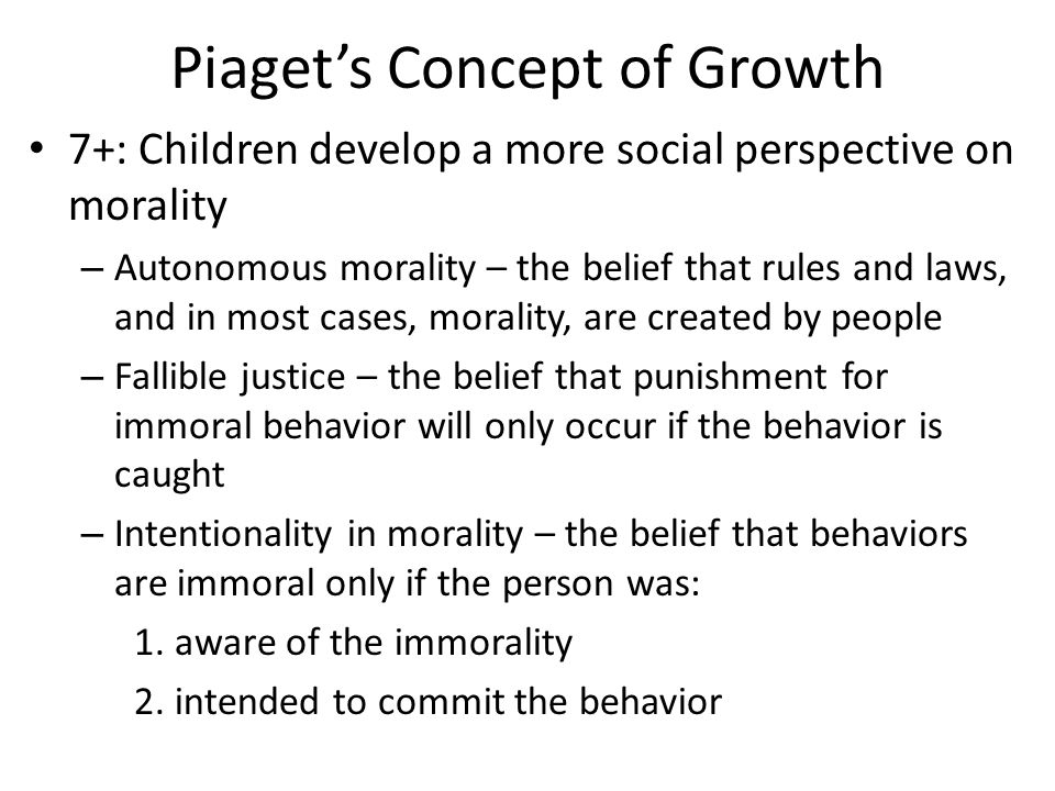 Piaget's Concept of Growth 7+: Children develop a more social perspective on morality – Autonomous morality – the belief that rules and laws, and in most cases, morality, are created by people – Fallible justice – the belief that punishment for immoral behavior will only occur if the behavior is caught – Intentionality in morality – the belief that behaviors are immoral only if the person was: 1.