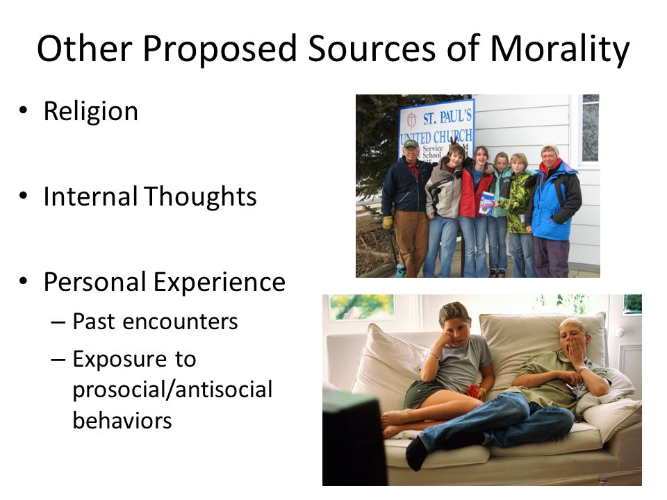 Other Proposed Sources of Morality Religion Internal Thoughts Personal Experience – Past encounters – Exposure to prosocial/antisocial behaviors