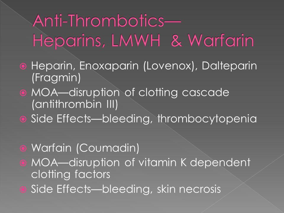  Heparin, Enoxaparin (Lovenox), Dalteparin (Fragmin)  MOA—disruption of clotting cascade (antithrombin III)  Side Effects—bleeding, thrombocytopenia  Warfain (Coumadin)  MOA—disruption of vitamin K dependent clotting factors  Side Effects—bleeding, skin necrosis
