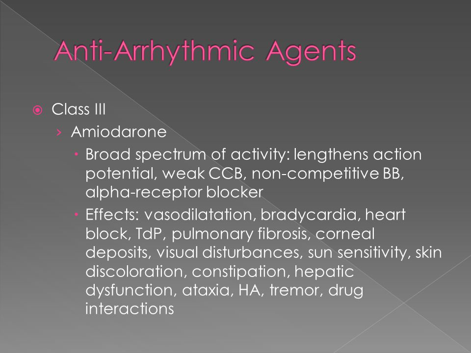  Class III › Amiodarone  Broad spectrum of activity: lengthens action potential, weak CCB, non-competitive BB, alpha-receptor blocker  Effects: vasodilatation, bradycardia, heart block, TdP, pulmonary fibrosis, corneal deposits, visual disturbances, sun sensitivity, skin discoloration, constipation, hepatic dysfunction, ataxia, HA, tremor, drug interactions
