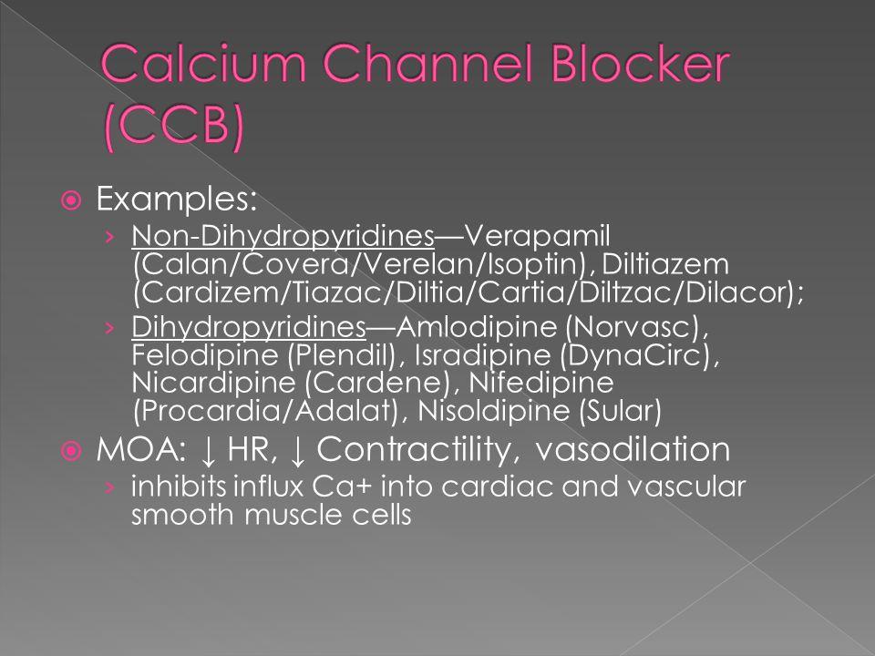  Examples: › Non-Dihydropyridines—Verapamil (Calan/Covera/Verelan/Isoptin), Diltiazem (Cardizem/Tiazac/Diltia/Cartia/Diltzac/Dilacor); › Dihydropyridines—Amlodipine (Norvasc), Felodipine (Plendil), Isradipine (DynaCirc), Nicardipine (Cardene), Nifedipine (Procardia/Adalat), Nisoldipine (Sular)  MOA: ↓ HR, ↓ Contractility, vasodilation › inhibits influx Ca+ into cardiac and vascular smooth muscle cells