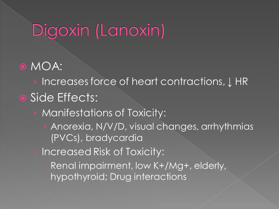  MOA: › Increases force of heart contractions, ↓ HR  Side Effects: › Manifestations of Toxicity:  Anorexia, N/V/D, visual changes, arrhythmias (PVCs), bradycardia › Increased Risk of Toxicity:  Renal impairment, low K+/Mg+, elderly, hypothyroid; Drug interactions