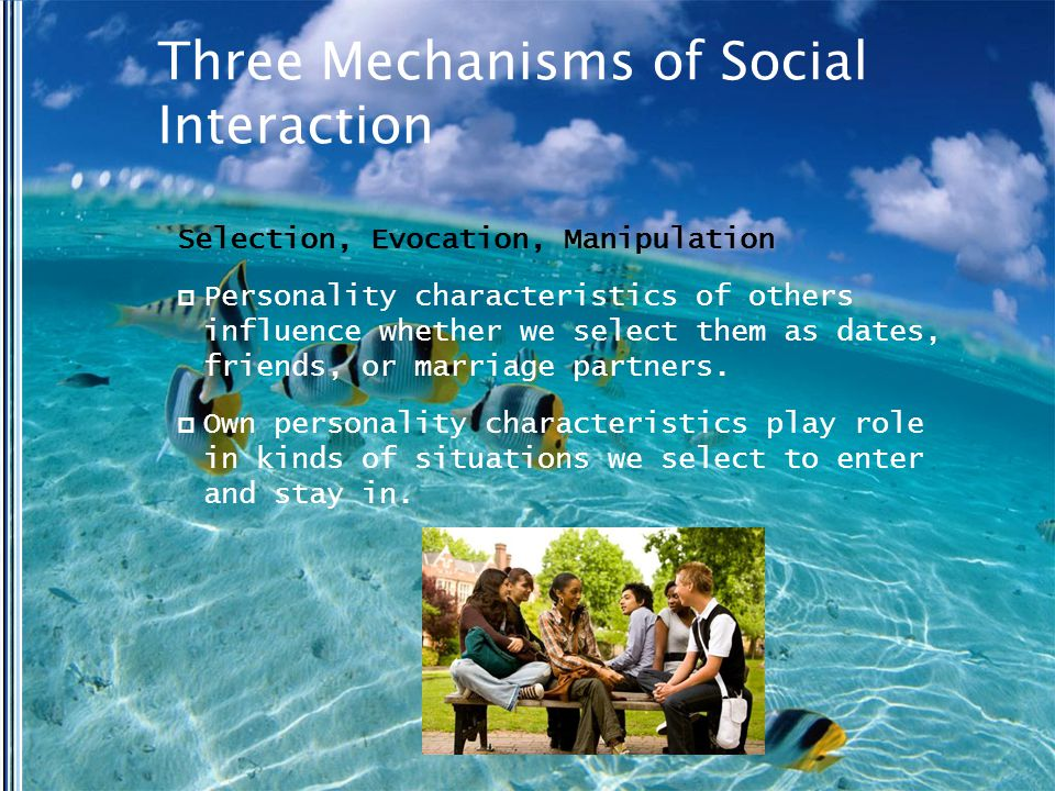 Three Mechanisms of Social Interaction Selection, Evocation, Manipulation  Personality characteristics of others influence whether we select them as dates, friends, or marriage partners.