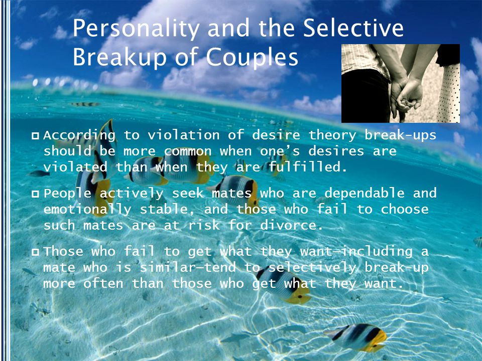 Personality and the Selective Breakup of Couples  According to violation of desire theory break-ups should be more common when one's desires are violated than when they are fulfilled.
