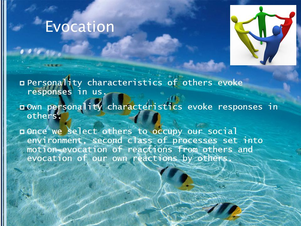 Evocation  Personality characteristics of others evoke responses in us.