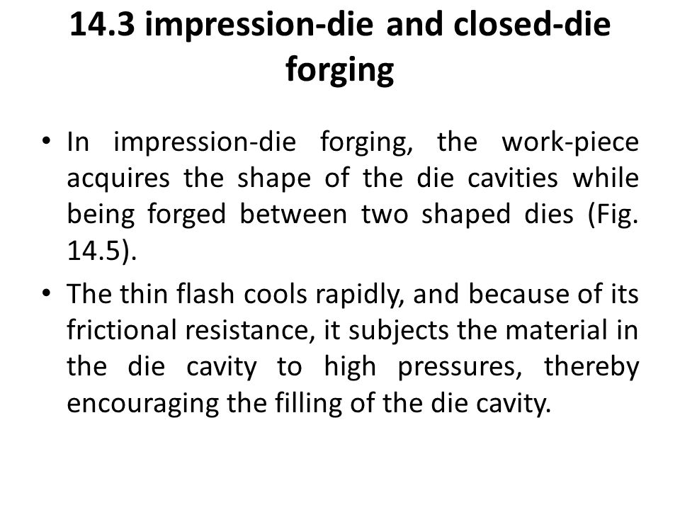 14.3 impression-die and closed-die forging In impression-die forging, the work-piece acquires the shape of the die cavities while being forged between