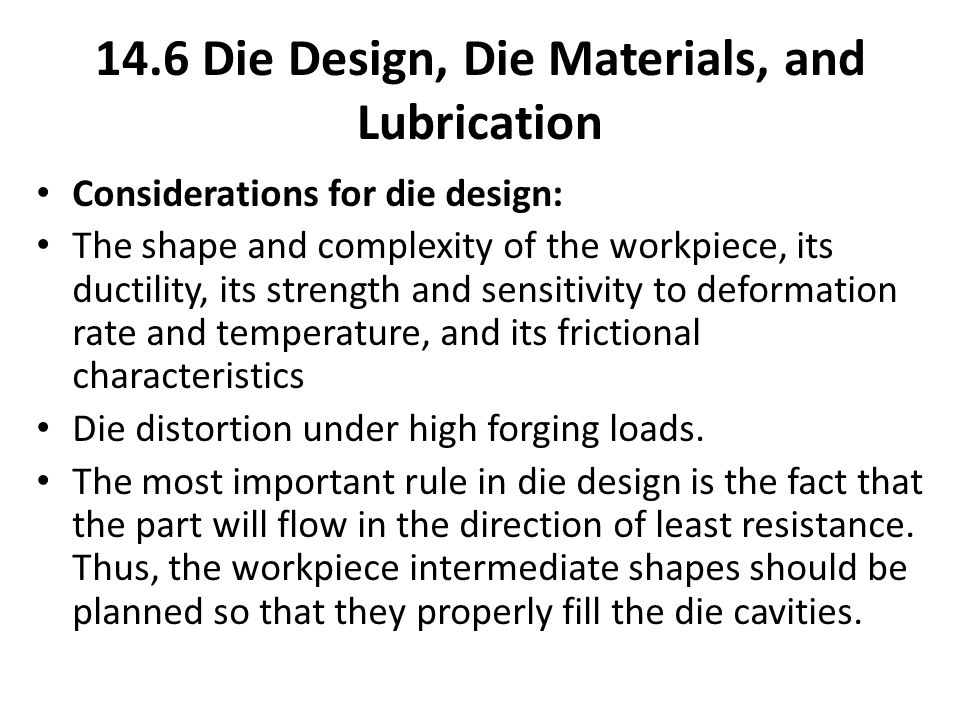 14.6 Die Design, Die Materials, and Lubrication Considerations for die design: The shape and complexity of the workpiece, its ductility, its strength