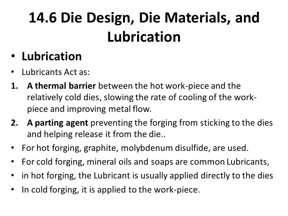 Lubrication Lubricants Act as: 1.A thermal barrier between the hot work-piece and the relatively cold dies, slowing the rate of cooling of the work- p
