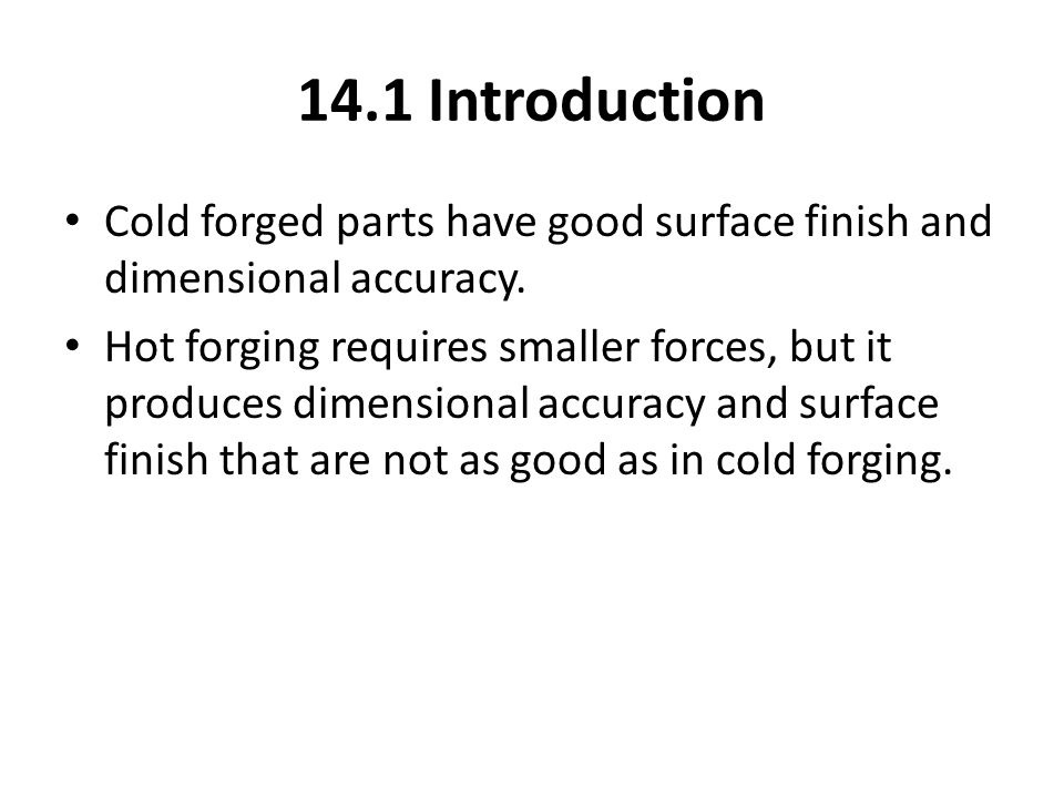 Cold forged parts have good surface finish and dimensional accuracy. Hot forging requires smaller forces, but it produces dimensional accuracy and sur