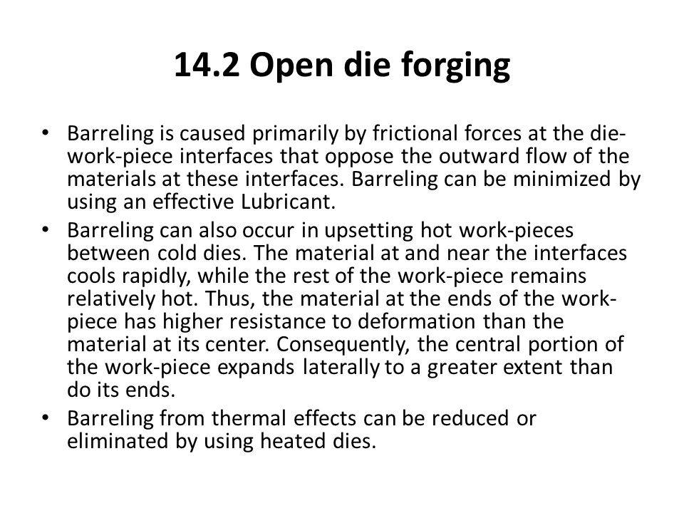 14.2 Open die forging Barreling is caused primarily by frictional forces at the die- work-piece interfaces that oppose the outward flow of the materia