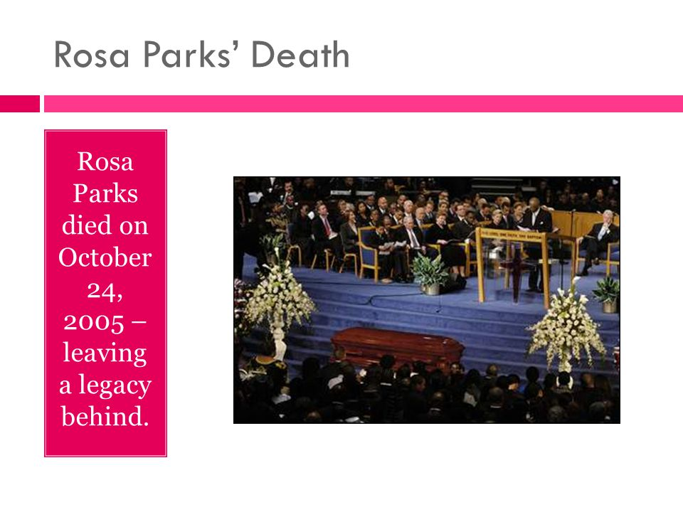 Rosa Parks' Death Rosa Parks died on October 24, 2005 – leaving a legacy behind.