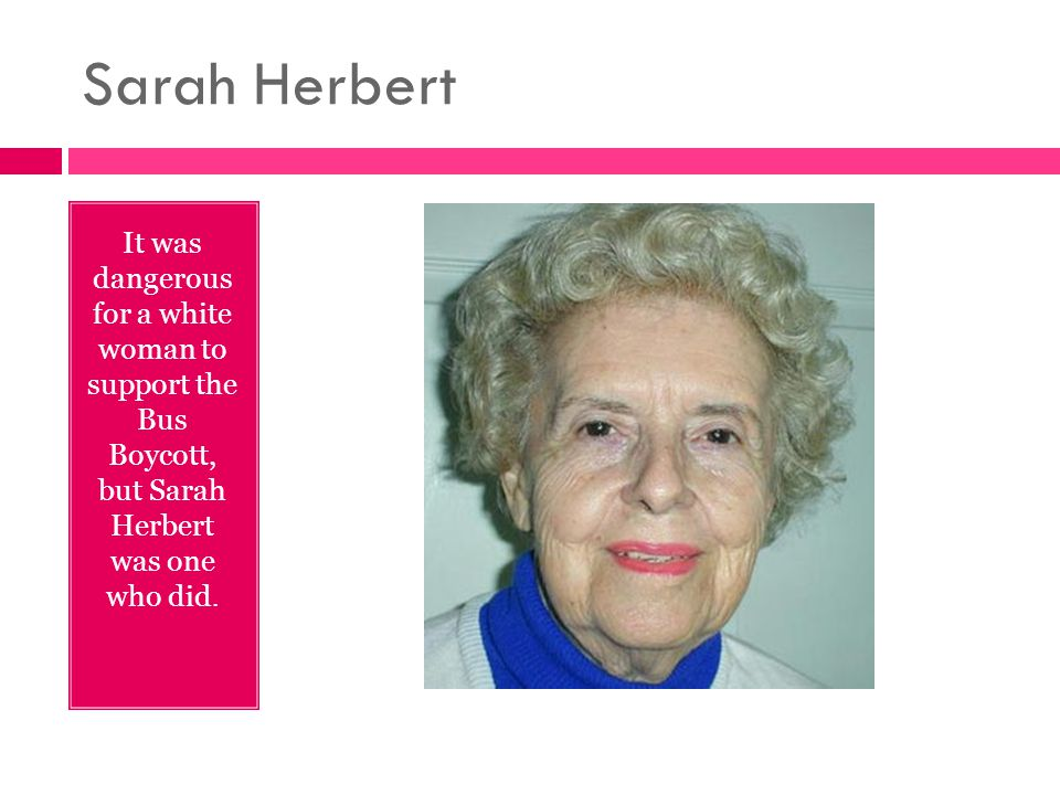Sarah Herbert It was dangerous for a white woman to support the Bus Boycott, but Sarah Herbert was one who did.