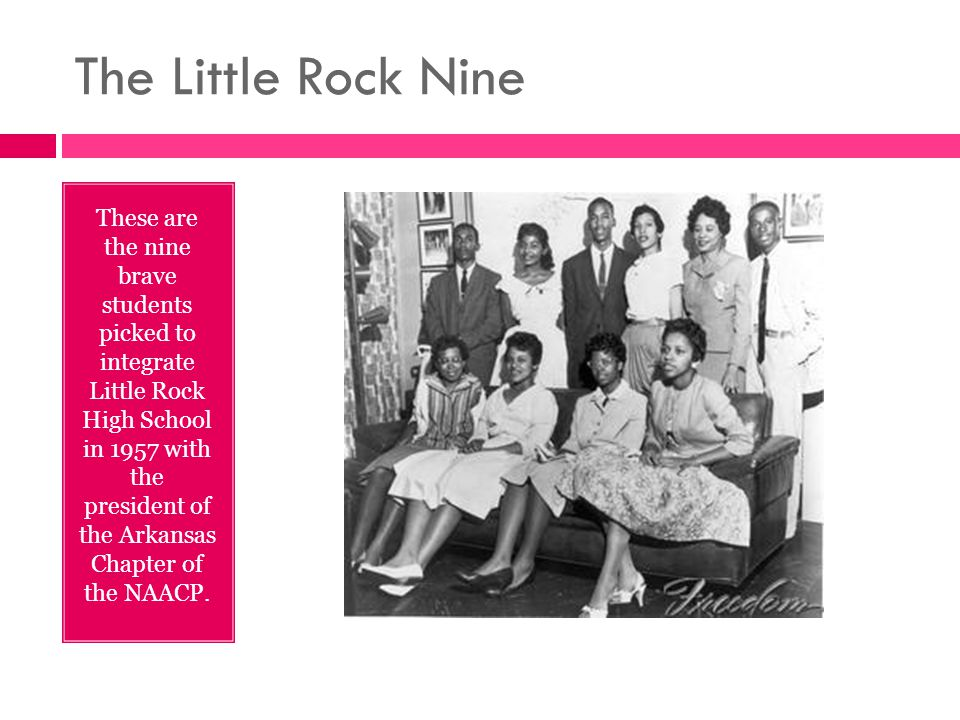 The Little Rock Nine These are the nine brave students picked to integrate Little Rock High School in 1957 with the president of the Arkansas Chapter