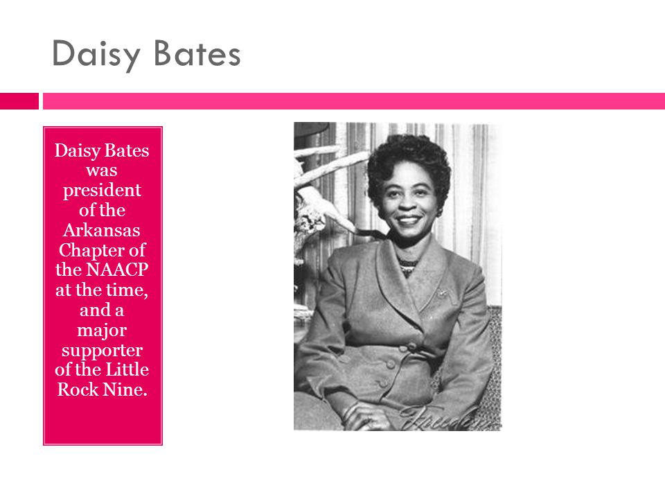 Daisy Bates Daisy Bates was president of the Arkansas Chapter of the NAACP at the time, and a major supporter of the Little Rock Nine.