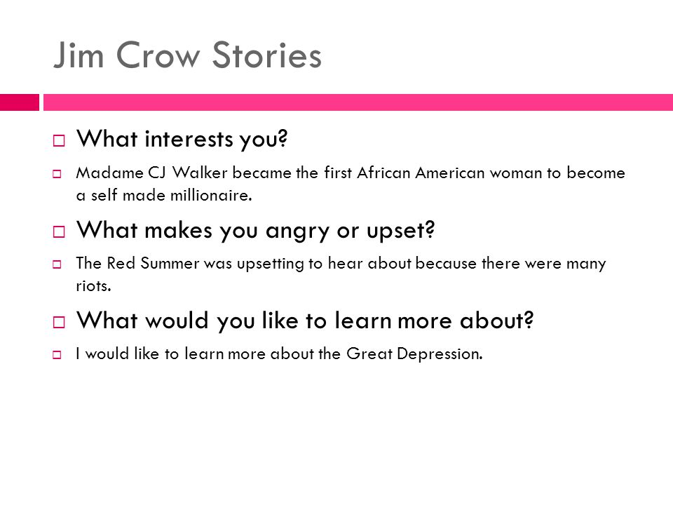 Jim Crow Stories  What interests you?  Madame CJ Walker became the first African American woman to become a self made millionaire.  What makes you