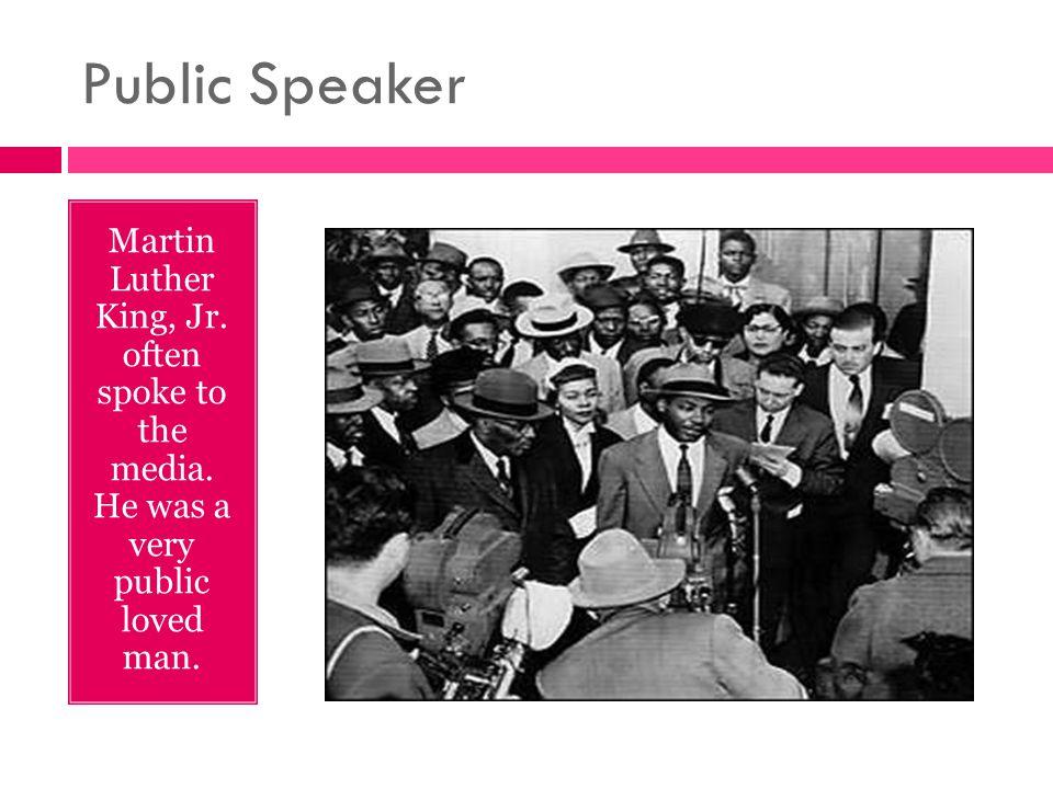 Public Speaker Martin Luther King, Jr. often spoke to the media. He was a very public loved man.