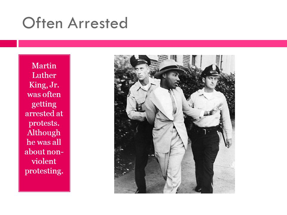 Often Arrested Martin Luther King, Jr. was often getting arrested at protests. Although he was all about non- violent protesting.