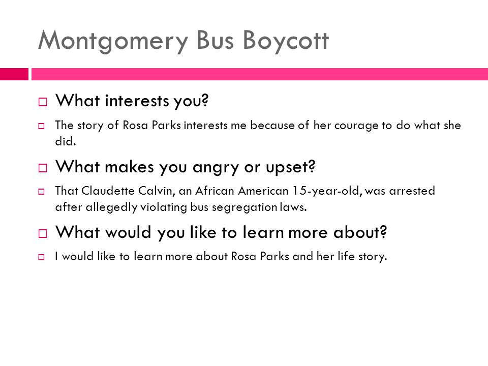 Montgomery Bus Boycott  What interests you?  The story of Rosa Parks interests me because of her courage to do what she did.  What makes you angry