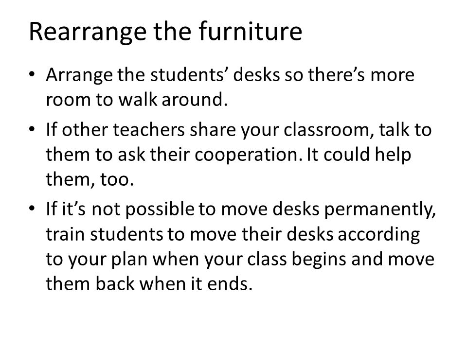 Rearrange the furniture Arrange the students' desks so there's more room to walk around.
