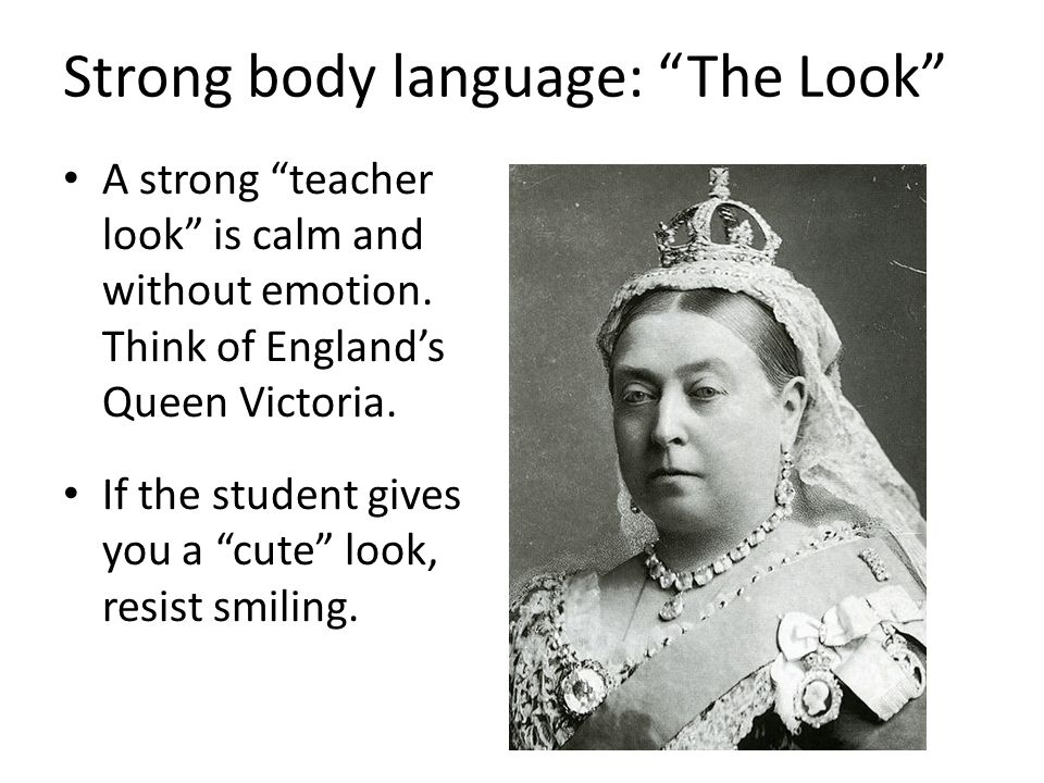 Strong body language: The Look A strong teacher look is calm and without emotion.