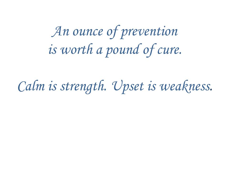 An ounce of prevention is worth a pound of cure. Calm is strength. Upset is weakness.