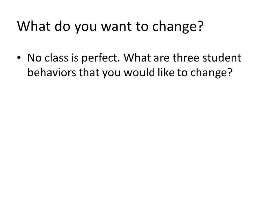 What do you want to change. No class is perfect.