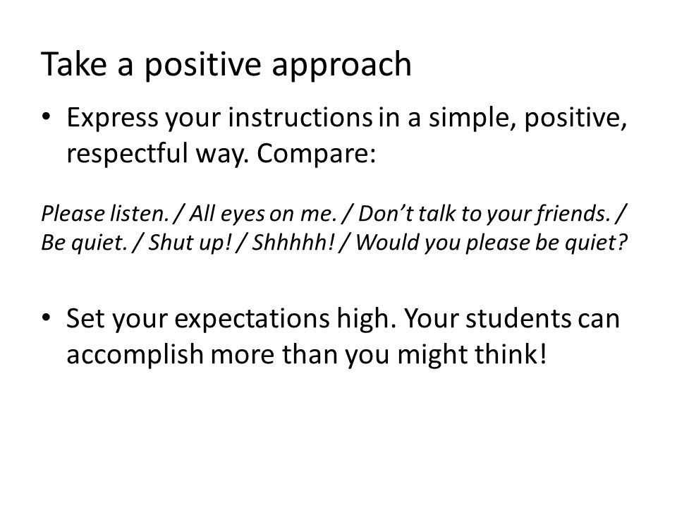 Take a positive approach Express your instructions in a simple, positive, respectful way.