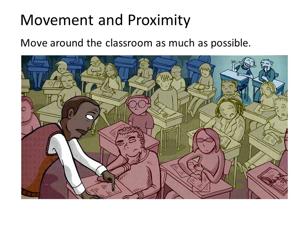 Movement and Proximity Move around the classroom as much as possible.