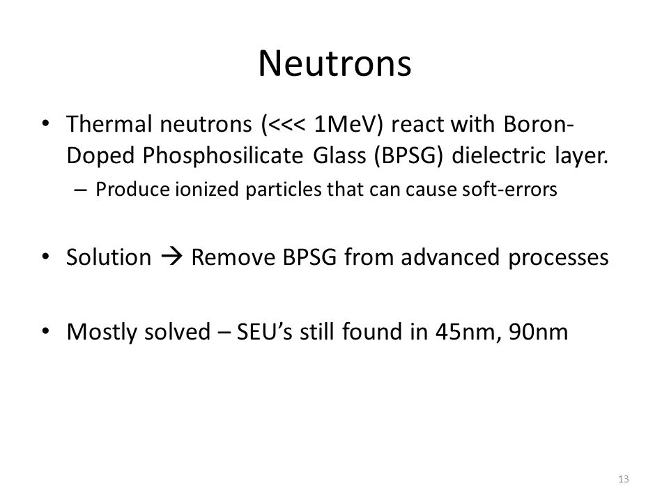Neutrons Thermal neutrons (<<< 1MeV) react with Boron- Doped Phosphosilicate Glass (BPSG) dielectric layer.