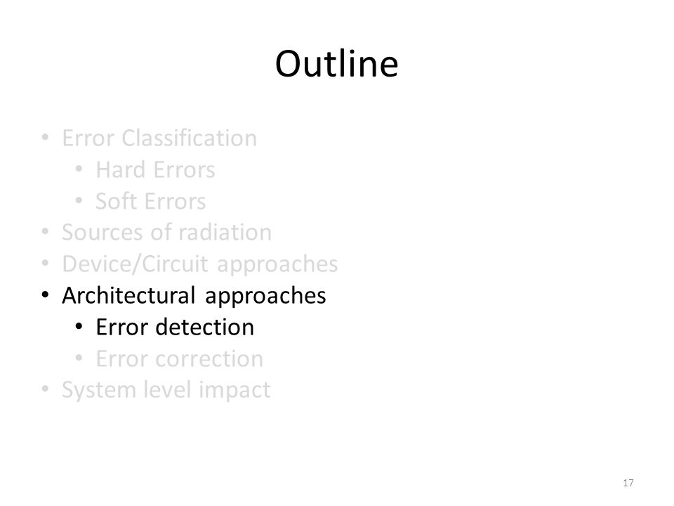 Outline Error Classification Hard Errors Soft Errors Sources of radiation Device/Circuit approaches Architectural approaches Error detection Error correction System level impact 17