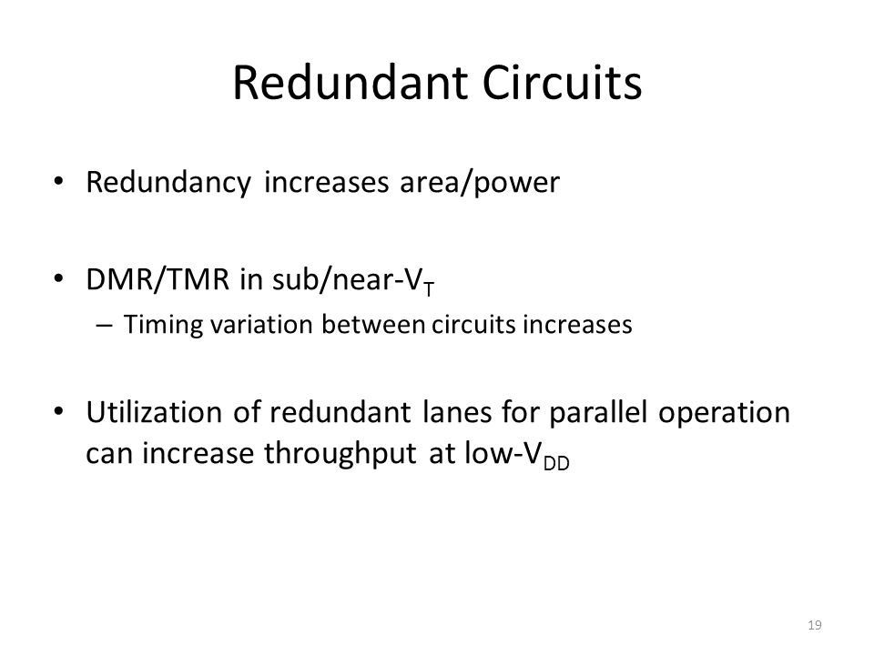Redundant Circuits Redundancy increases area/power DMR/TMR in sub/near-V T – Timing variation between circuits increases Utilization of redundant lanes for parallel operation can increase throughput at low-V DD 19
