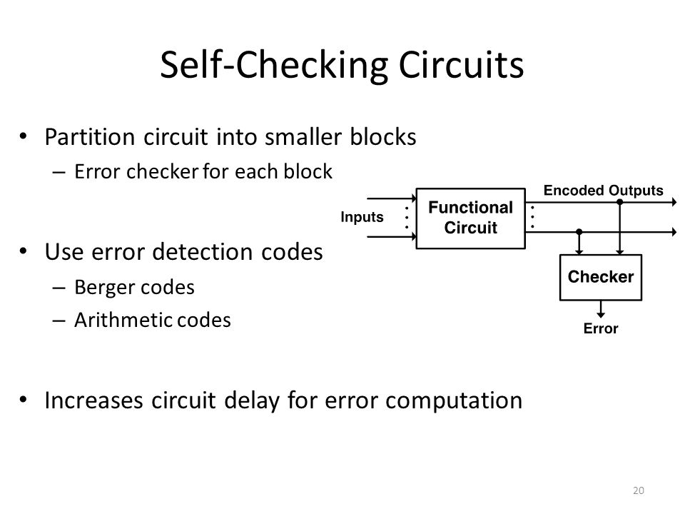 Self-Checking Circuits Partition circuit into smaller blocks – Error checker for each block Use error detection codes – Berger codes – Arithmetic codes Increases circuit delay for error computation 20