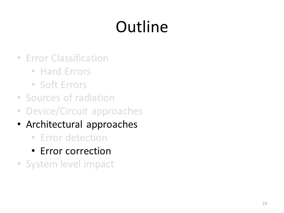 Outline Error Classification Hard Errors Soft Errors Sources of radiation Device/Circuit approaches Architectural approaches Error detection Error correction System level impact 24