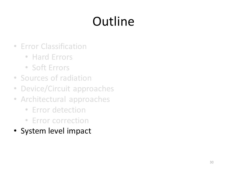 Outline Error Classification Hard Errors Soft Errors Sources of radiation Device/Circuit approaches Architectural approaches Error detection Error correction System level impact 30