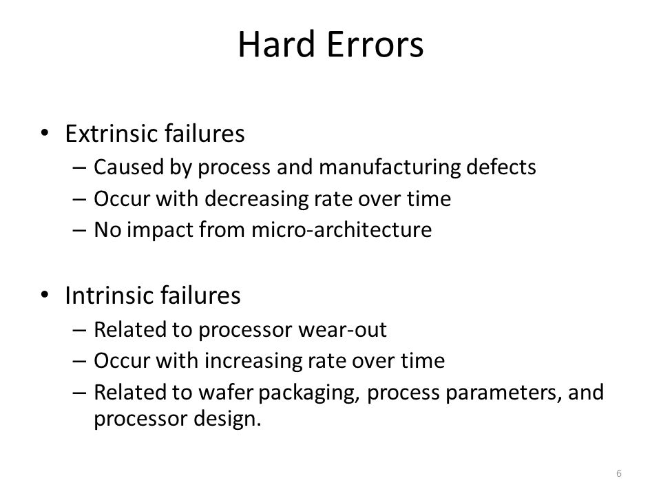 Hard Errors Extrinsic failures – Caused by process and manufacturing defects – Occur with decreasing rate over time – No impact from micro-architecture Intrinsic failures – Related to processor wear-out – Occur with increasing rate over time – Related to wafer packaging, process parameters, and processor design.