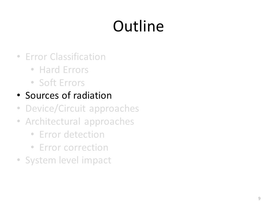 Outline Error Classification Hard Errors Soft Errors Sources of radiation Device/Circuit approaches Architectural approaches Error detection Error correction System level impact 9