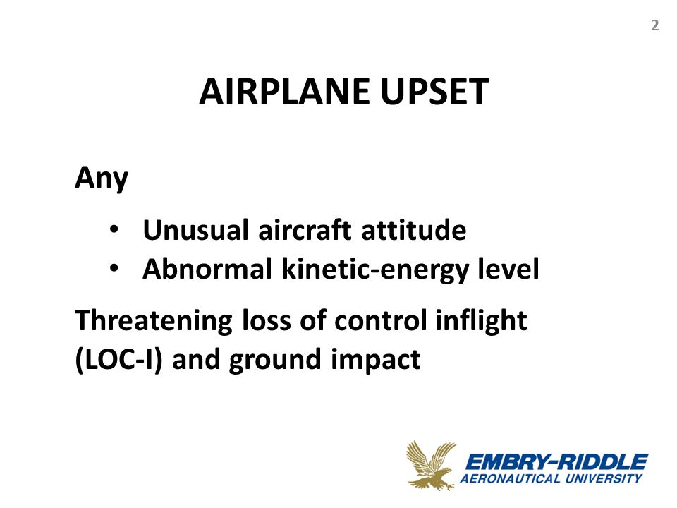AIRPLANE UPSET 2 Any Unusual aircraft attitude Abnormal kinetic-energy level Threatening loss of control inflight (LOC-I) and ground impact