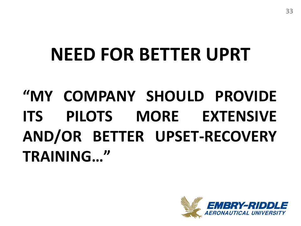 "NEED FOR BETTER UPRT 33 ""MY COMPANY SHOULD PROVIDE ITS PILOTS MORE EXTENSIVE AND/OR BETTER UPSET-RECOVERY TRAINING…"""