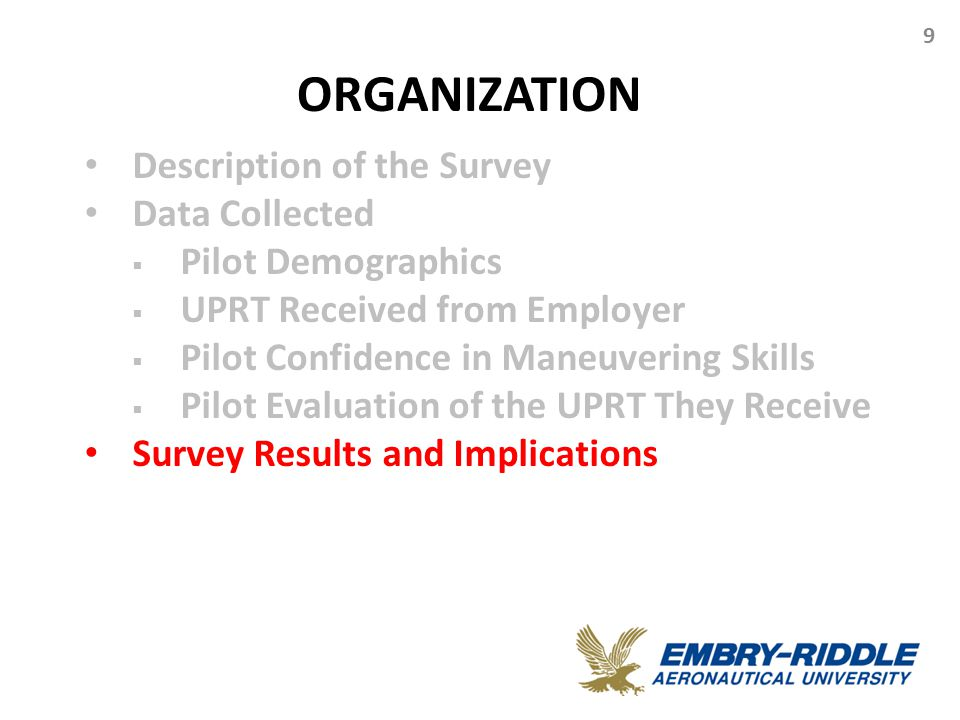 ORGANIZATION 9 Description of the Survey Data Collected  Pilot Demographics  UPRT Received from Employer  Pilot Confidence in Maneuvering Skills  Pilot Evaluation of the UPRT They Receive Survey Results and Implications