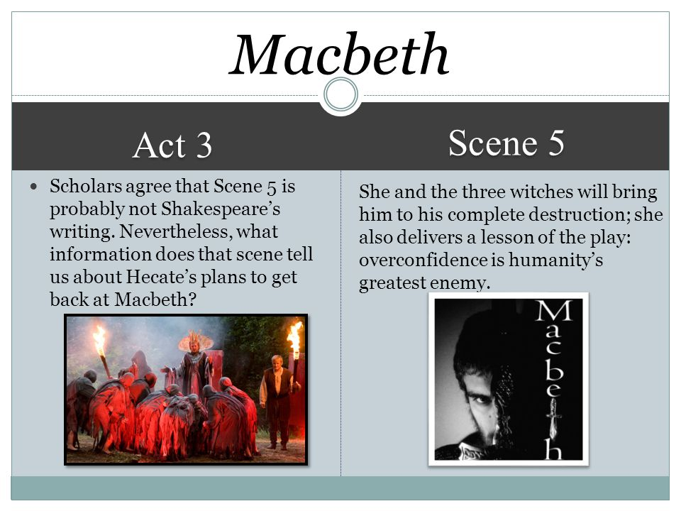 Act 3 Scene 5 She and the three witches will bring him to his complete destruction; she also delivers a lesson of the play: overconfidence is humanity's greatest enemy.