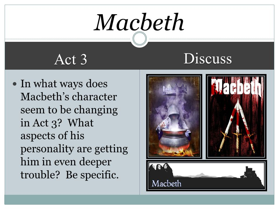 Act 3 Discuss Macbeth In what ways does Macbeth's character seem to be changing in Act 3.