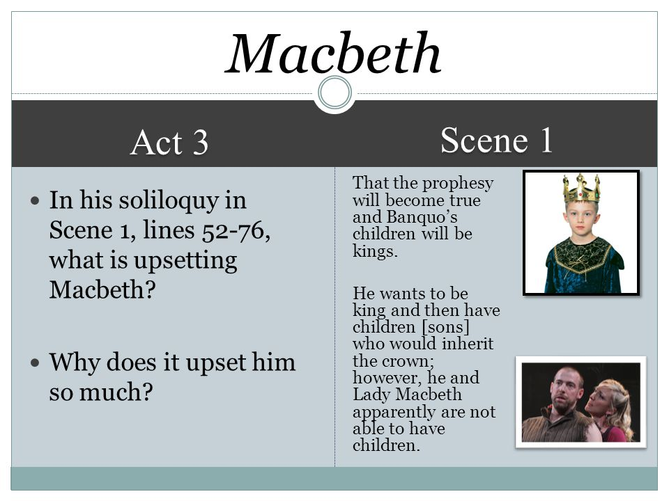 Act 3 Scene 1 That the prophesy will become true and Banquo's children will be kings.