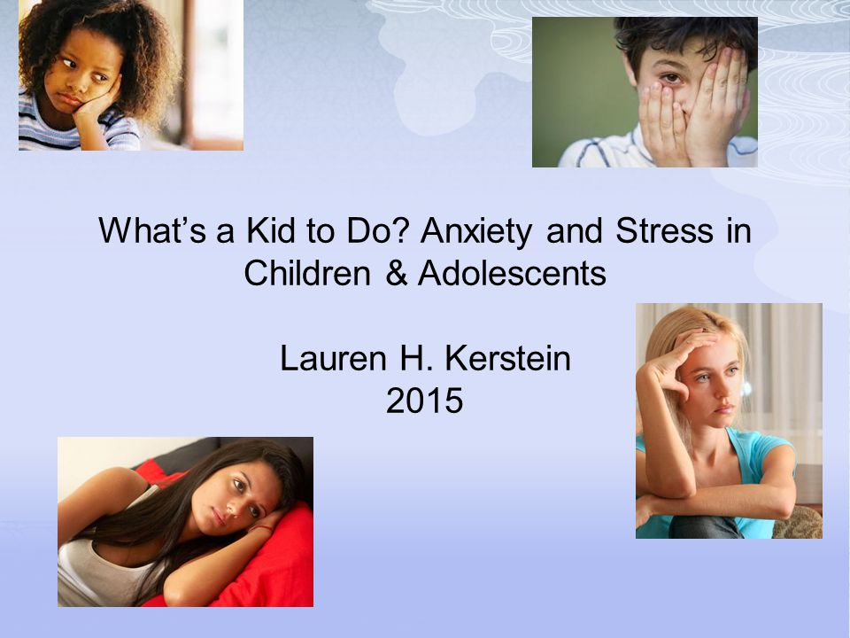 What's a Kid to Do? Anxiety and Stress in Children & Adolescents Lauren H. Kerstein 2015