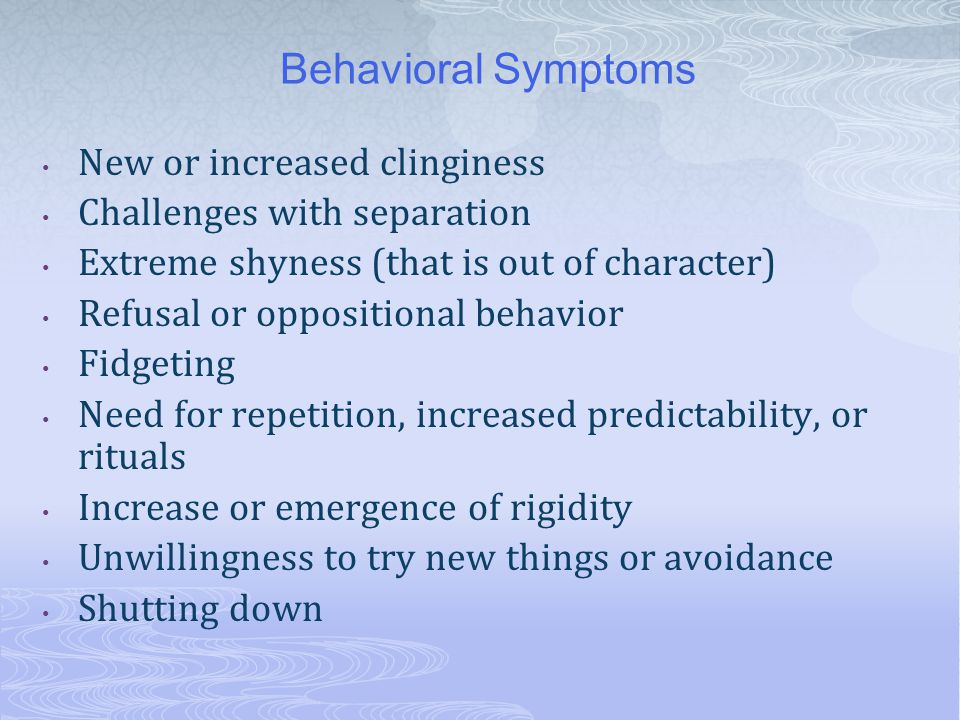 Behavioral Symptoms New or increased clinginess Challenges with separation Extreme shyness (that is out of character) Refusal or oppositional behavior