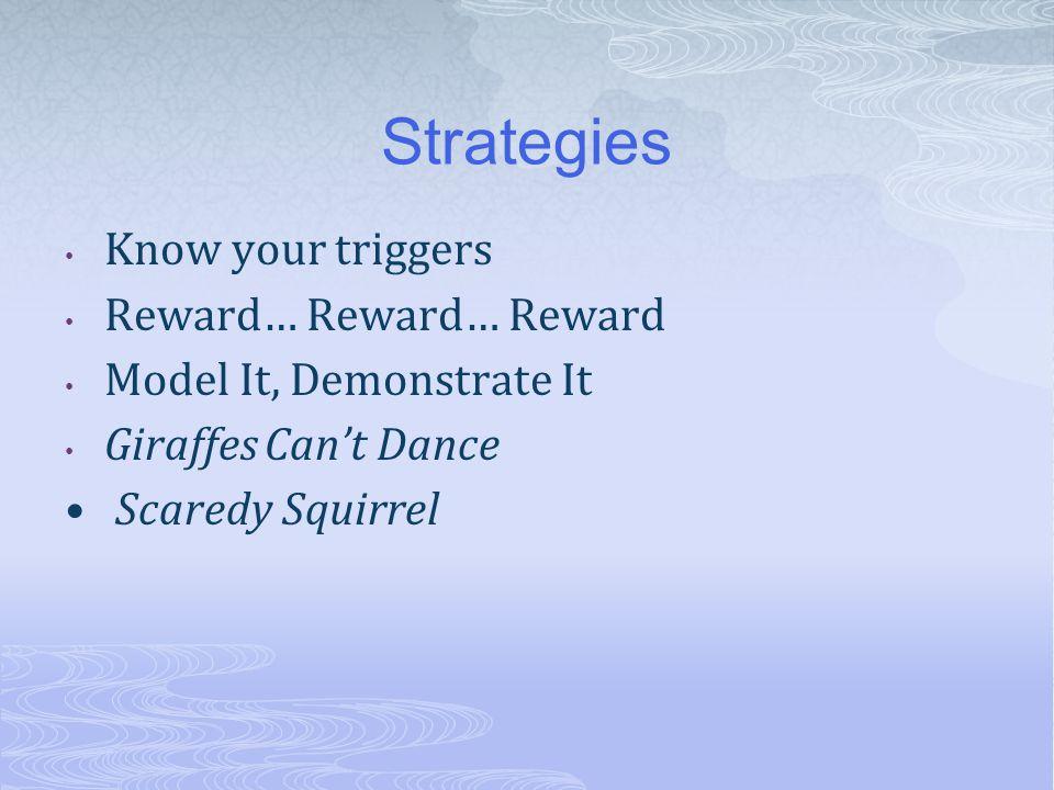 Strategies Know your triggers Reward… Reward… Reward Model It, Demonstrate It Giraffes Can't Dance Scaredy Squirrel