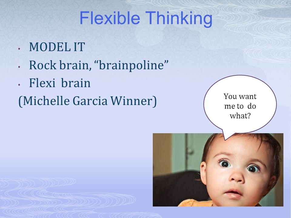 Find Your Brainpoline Switch seats Drive a different way Clay brain versus rock brain Wizard/ Lizard Breakfast for Dinner Change your language/ talk about flexibility/ model it!