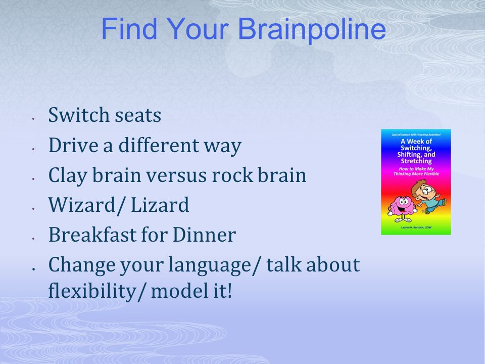 Find Your Brainpoline Switch seats Drive a different way Clay brain versus rock brain Wizard/ Lizard Breakfast for Dinner Change your language/ talk a