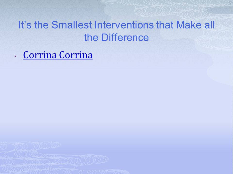 It's the Smallest Interventions that Make all the Difference Corrina Corrina Corrina