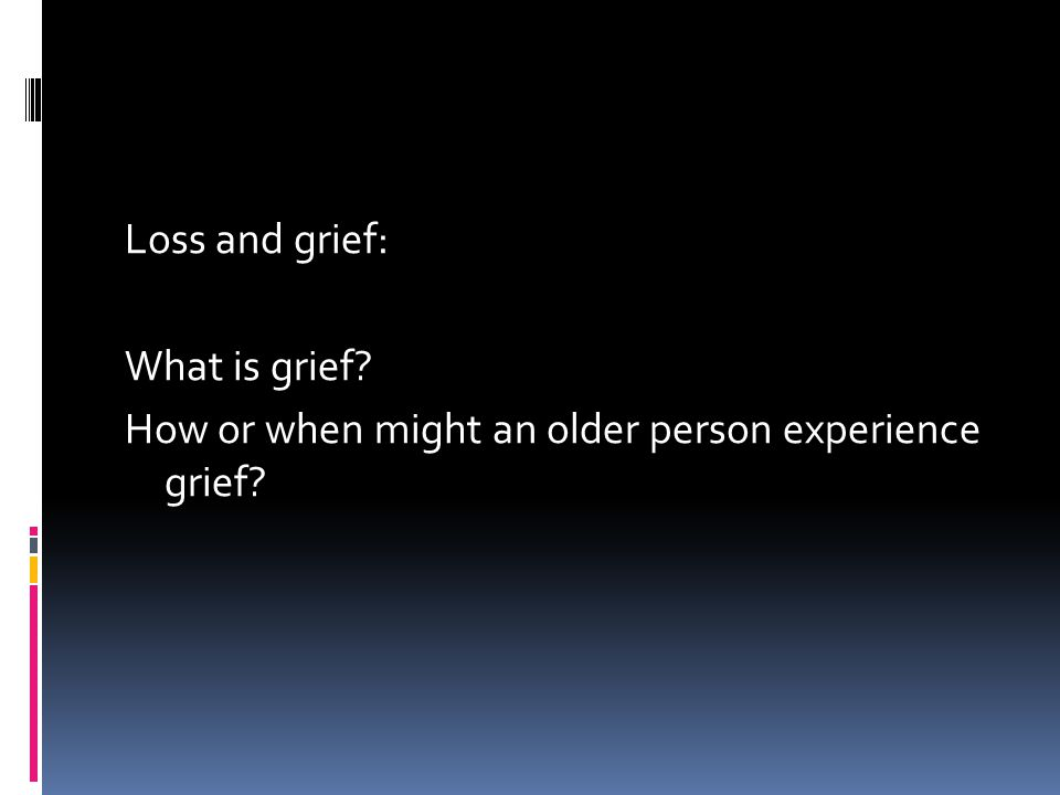 Loss and grief: What is grief? How or when might an older person experience grief?